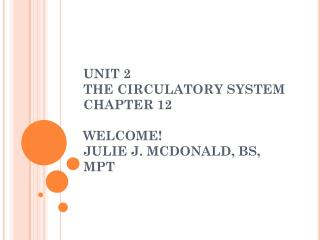 UNIT 2 THE CIRCULATORY SYSTEM CHAPTER 12 WELCOME! JULIE J. MCDONALD, BS, MPT