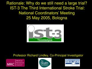 Rationale: Why do we still need a large trial?  IST-3  The Third International Stroke Trial: National Coordinators' Meet