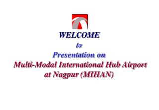 WELCOME to Presentation on  Multi-Modal International Hub Airport  at Nagpur (MIHAN)