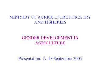 MINISTRY OF AGRICULTURE FORESTRY AND FISHERIES GENDER DEVELOPMENT IN AGRICULTURE
