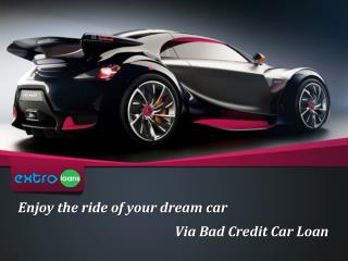 Enjoy the ride of your dream car Via Bad Credit Car Loan