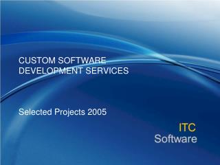 CUSTOM SOFTWARE  DEVELOPMENT SERVICES Selected Projects 2005