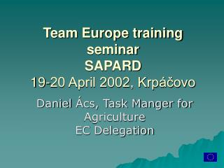 T eam Europe training seminar SAPARD 19-20 April 2002, Krpáčovo