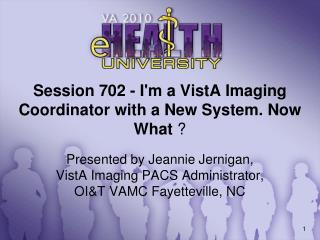Session 702 - I'm a VistA Imaging Coordinator with a New System. Now What  ?