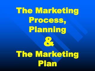 The Marketing Process,  Planning  & The Marketing Plan