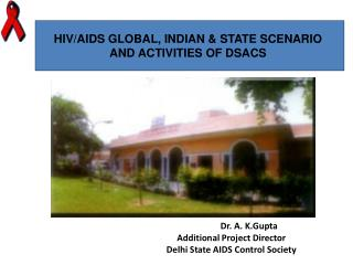 HIV/AIDS GLOBAL, INDIAN & STATE SCENARIO  AND ACTIVITIES OF DSACS