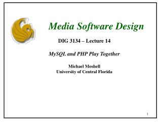 DIG 3134 – Lecture 14 MySQL and PHP Play Together Michael Moshell University of Central Florida