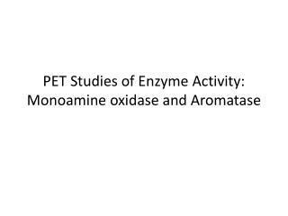 PET Studies of Enzyme Activity:  Monoamine  oxidase  and  Aromatase