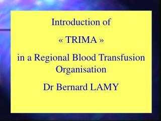 Introduction of «TRIMA» in a Regional Blood Transfusion Organisation Dr Bernard LAMY