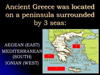 Ancient Greece was located on a peninsula surrounded by 3 seas: