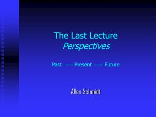The Last Lecture Perspectives Past        Present        Future