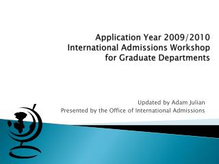 Application Year 2009/2010  International Admissions Workshop  for Graduate Departments