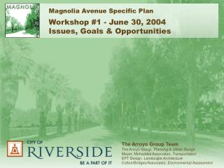 Magnolia Avenue Specific Plan Workshop #1 - June 30, 2004 Issues, Goals & Opportunities