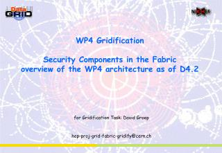 WP4 Gridification Security Components in the Fabric overview of the WP4 architecture as of D4.2