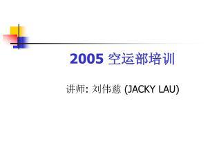 2005  空运部培训 讲师 :  刘伟慈  (JACKY LAU)