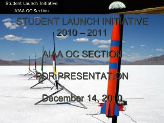 STUDENT LAUNCH INITIATIVE 2010 – 2011 AIAA OC SECTION PDR PRESENTATION December 14, 2010