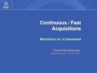 Continuous / Fast Acquisitions Motivation for a framework