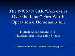 "The NWS/NCAR ""Forecaster Over the Loop"" Fort Worth Operational Demonstration"