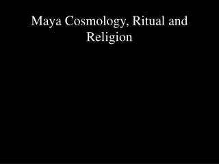 Maya Cosmology, Ritual and Religion