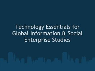Technology Essentials for Global Information & Social Enterprise Studies