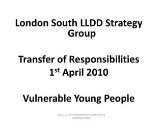 London South LLDD Strategy Group Transfer of Responsibilities 1 st April 2010 Vulnerable Young People