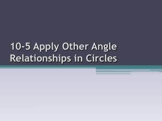 10-5 Apply Other Angle Relationships in Circles