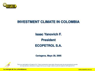 INVESTMENT CLIMATE IN COLOMBIA Isaac Yanovich F. President ECOPETROL S.A. Cartagena, Mayo 20, 2005