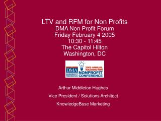 LTV and RFM for Non Profits DMA Non Profit Forum Friday February 4 2005 10:30 - 11:45 The Capitol Hilton Washington, DC