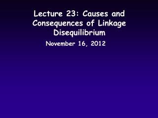 Lecture 23: Causes and Consequences of Linkage Disequilibrium