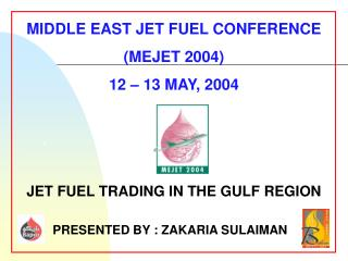 MIDDLE EAST JET FUEL CONFERENCE (MEJET 2004) 12 – 13 MAY, 2004 JET FUEL TRADING IN THE GULF REGION
