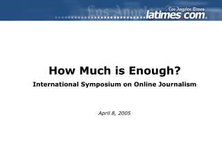 How Much is Enough? International Symposium on Online Journalism April 8, 2005
