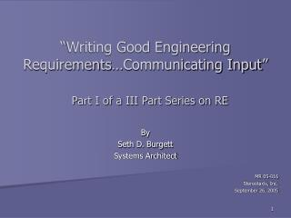 """Writing Good Engineering  Requirements…Communicating Input"" Part I of a III Part Series on RE"