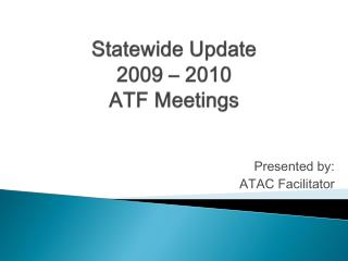 Statewide Update 2009 – 2010 ATF Meetings