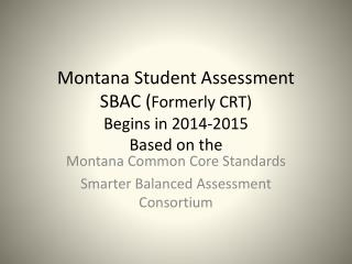 Montana Student Assessment SBAC ( Formerly CRT) Begins in 2014-2015 Based on the