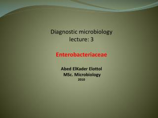 Diagnostic microbiology lecture: 3 Enterobacteriaceae Abed  ElKader Elottol MSc . Microbiology 2010