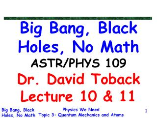 Big Bang, Black Holes, No Math ASTR/PHYS 109 Dr. David Toback Lecture 10 & 11