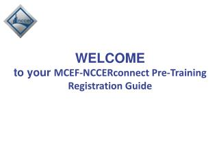 WELCOME  to your  MCEF-NCCERconnect Pre-Training Registration Guide