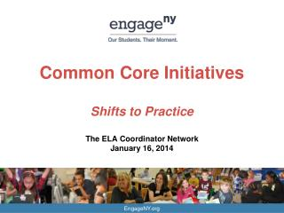 Common Core Initiatives Shifts to Practice The ELA Coordinator Network January 16, 2014