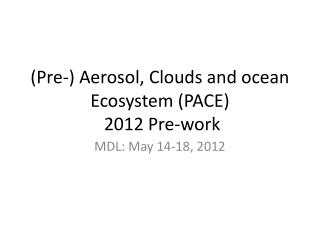 (Pre-) Aerosol, Clouds and ocean Ecosystem (PACE)  2012 Pre-work