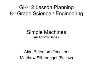 GK-12 Lesson Planning 8 th  Grade Science / Engineering Simple Machines An Activity Series