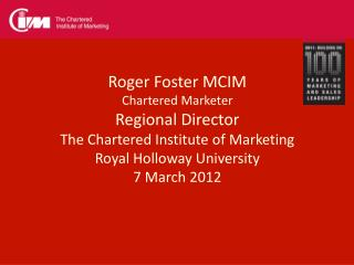 Roger Foster MCIM Chartered Marketer Regional Director The Chartered Institute of Marketing
