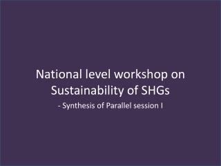 National level workshop on Sustainability of SHGs - Synthesis of Parallel session I