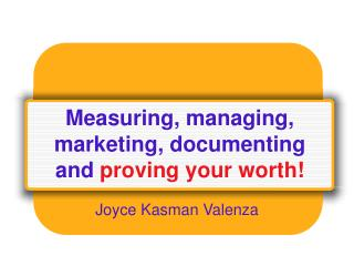Measuring, managing, marketing, documenting and  proving your worth!