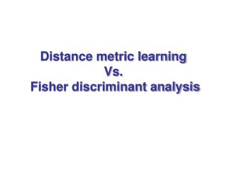 Distance metric learning  Vs.  Fisher discriminant analysis