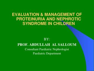 EVALUATION & MANAGEMENT OF PROTEINURIA AND NEPHROTIC SYNDROME IN CHILDREN BY: