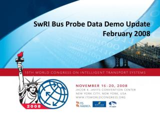 SwRI Bus Probe Data Demo Update February 2008
