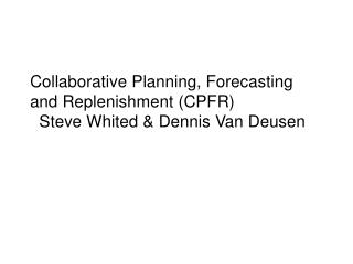 Collaborative Planning, Forecasting and Replenishment (CPFR) Steve Whited & Dennis Van Deusen