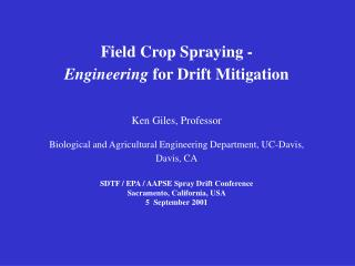 Field Crop Spraying -  Engineering  for Drift Mitigation Ken Giles, Professor