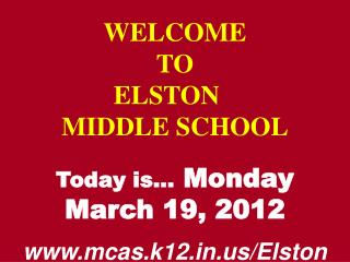 WELCOME TO  ELSTON	  MIDDLE SCHOOL Today is…  Monday March 19, 2012 mcas.k12/Elston