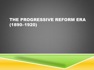 The Progressive Reform Era (1890–1920)